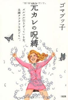 元カレの呪縛 ズルズル引きずっている女、未練タラタラな女どもへ。 ゴマブッ子 大和出版