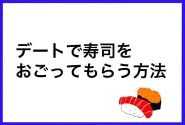 「デートで寿司をおごってもらう方法」って究極のおトク情報では?