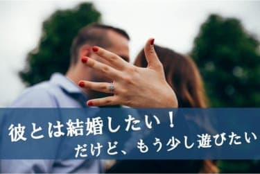 「彼と結婚するけど、もう少し遊びたい!」冒険するならきちんと準備をするべし
