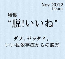 2012年11月特集「脱いいね!」特集 ダメ、ゼッタイ。いいね依存症からの脱却